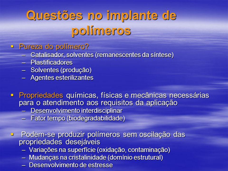 Questões no implante de polímeros Pureza do polímero? Pureza do polímero? – Catalisador, solventes (remanescentes da síntese) – Plastificadores – Solv