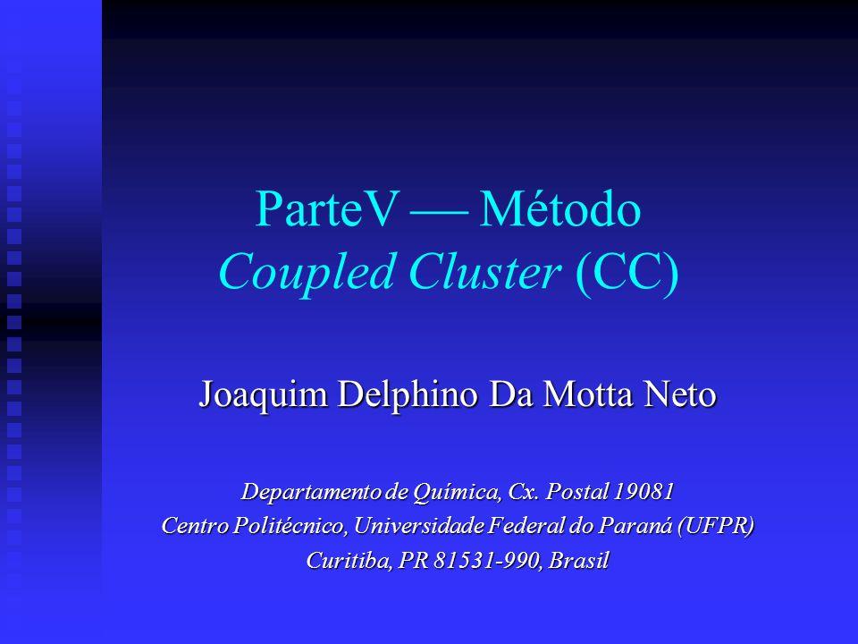 ParteV Método Coupled Cluster (CC) Joaquim Delphino Da Motta Neto Departamento de Química, Cx. Postal 19081 Centro Politécnico, Universidade Federal d