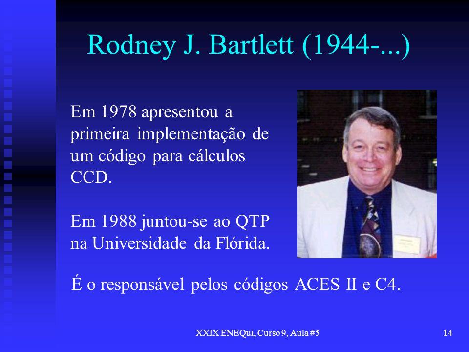 XXIX ENEQui, Curso 9, Aula #514 Rodney J. Bartlett (1944-...) Em 1978 apresentou a primeira implementação de um código para cálculos CCD. Em 1988 junt