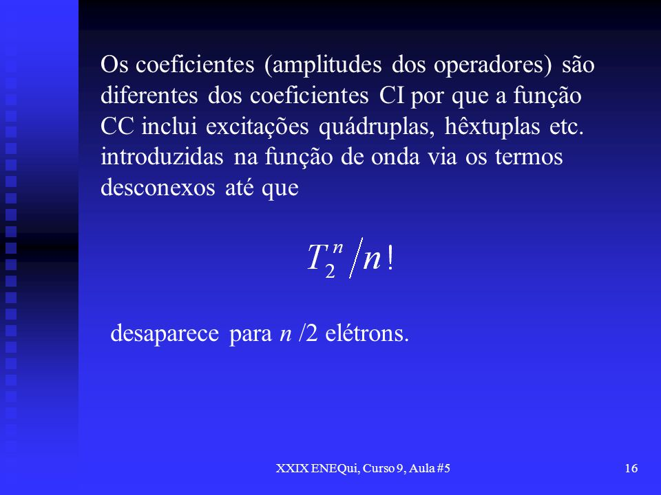 XXIX ENEQui, Curso 9, Aula #516 Os coeficientes (amplitudes dos operadores) são diferentes dos coeficientes CI por que a função CC inclui excitações q
