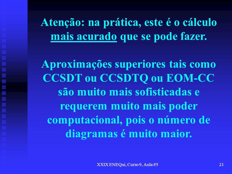XXIX ENEQui, Curso 9, Aula #521 Atenção: na prática, este é o cálculo mais acurado que se pode fazer. Aproximações superiores tais como CCSDT ou CCSDT