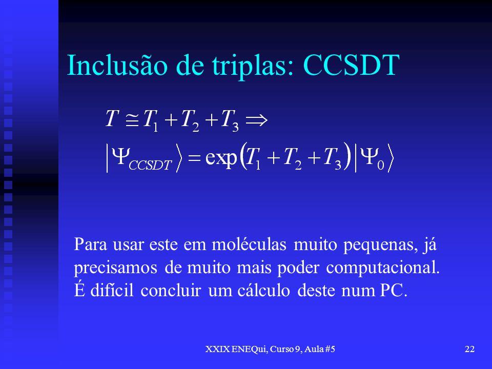 XXIX ENEQui, Curso 9, Aula #522 Inclusão de triplas: CCSDT Para usar este em moléculas muito pequenas, já precisamos de muito mais poder computacional