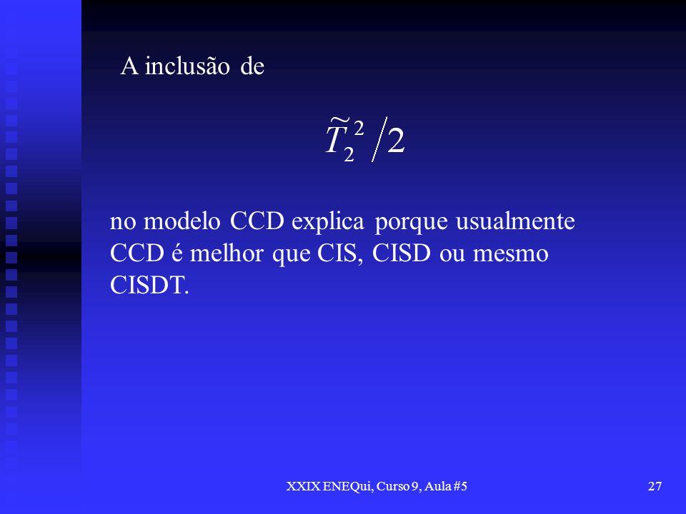 XXIX ENEQui, Curso 9, Aula #527 no modelo CCD explica porque usualmente CCD é melhor que CIS, CISD ou mesmo CISDT. A inclusão de