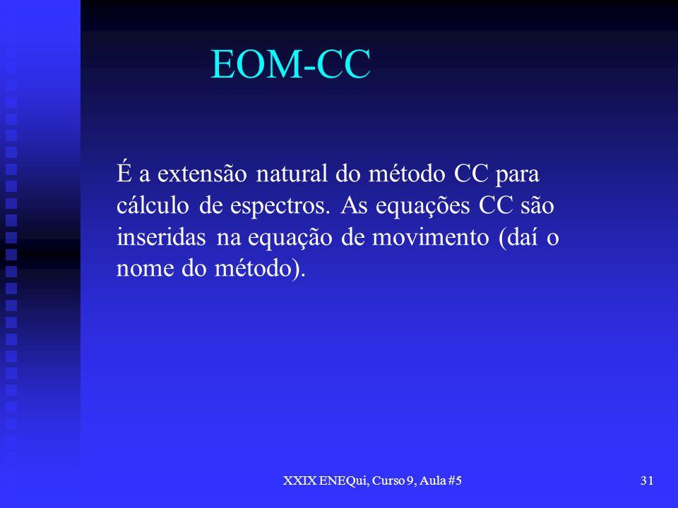 XXIX ENEQui, Curso 9, Aula #531 EOM-CC É a extensão natural do método CC para cálculo de espectros. As equações CC são inseridas na equação de movimen