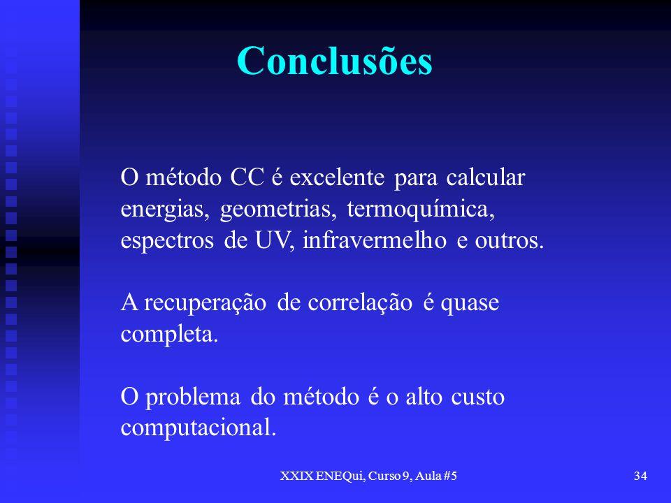 XXIX ENEQui, Curso 9, Aula #534 Conclusões O método CC é excelente para calcular energias, geometrias, termoquímica, espectros de UV, infravermelho e