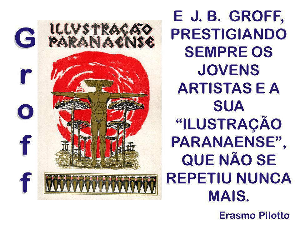 E J. B. GROFF, PRESTIGIANDO SEMPRE OS JOVENS ARTISTAS E A SUA ILUSTRAÇÃO PARANAENSE, QUE NÃO SE REPETIU NUNCA MAIS. Erasmo Pilotto
