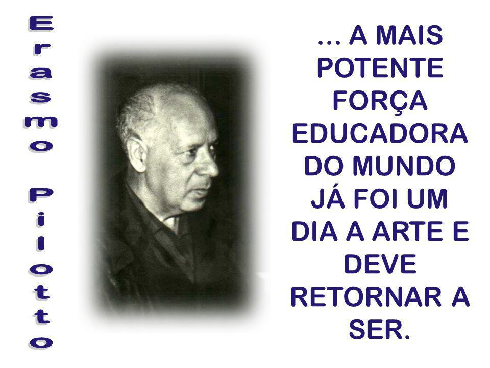 ... A MAIS POTENTE FORÇA EDUCADORA DO MUNDO JÁ FOI UM DIA A ARTE E DEVE RETORNAR A SER.