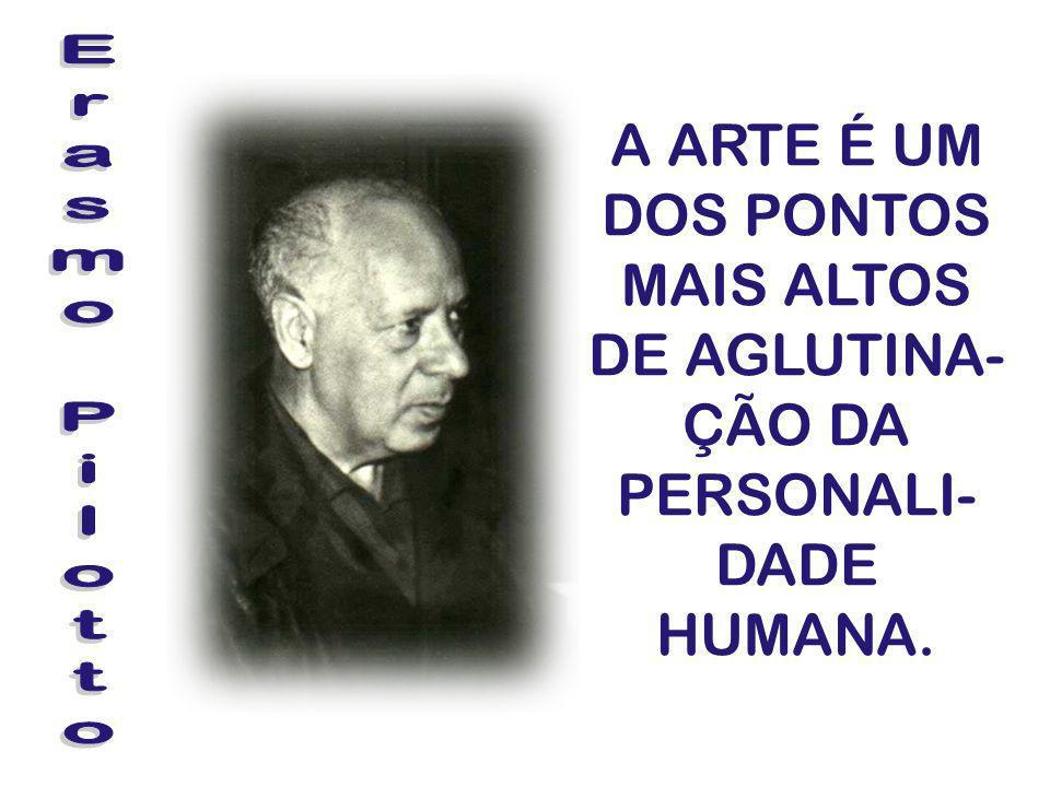 A ARTE É UM DOS PONTOS MAIS ALTOS DE AGLUTINA- ÇÃO DA PERSONALI- DADE HUMANA.