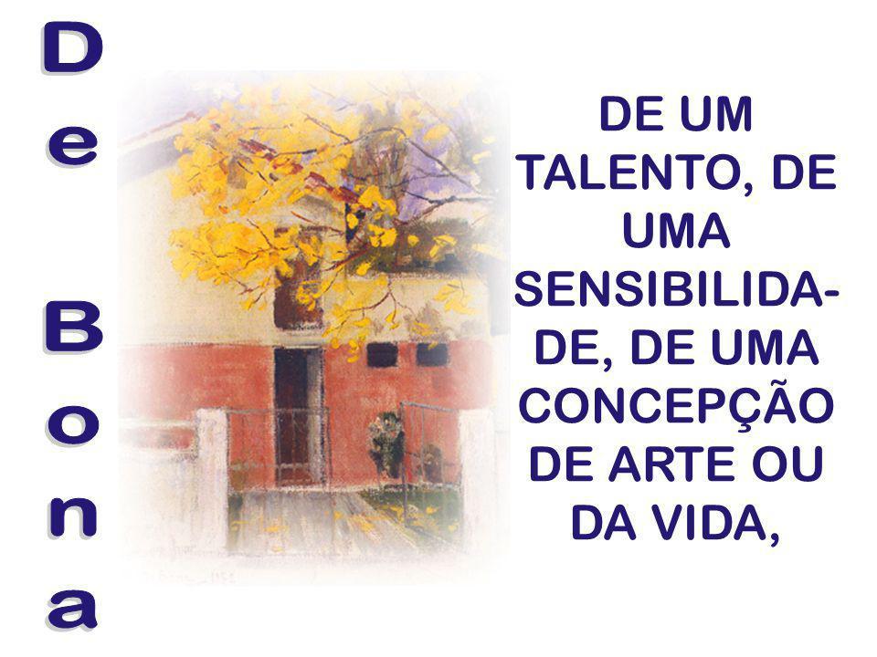 DE UM TALENTO, DE UMA SENSIBILIDA- DE, DE UMA CONCEPÇÃO DE ARTE OU DA VIDA,