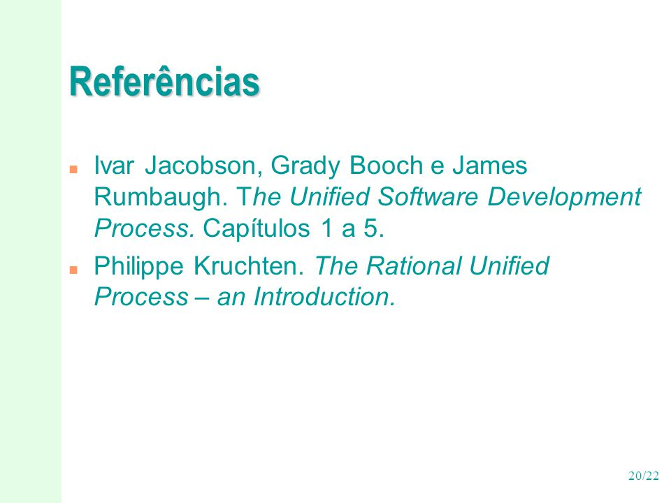 20/22 Referências n Ivar Jacobson, Grady Booch e James Rumbaugh. The Unified Software Development Process. Capítulos 1 a 5. n Philippe Kruchten. The R