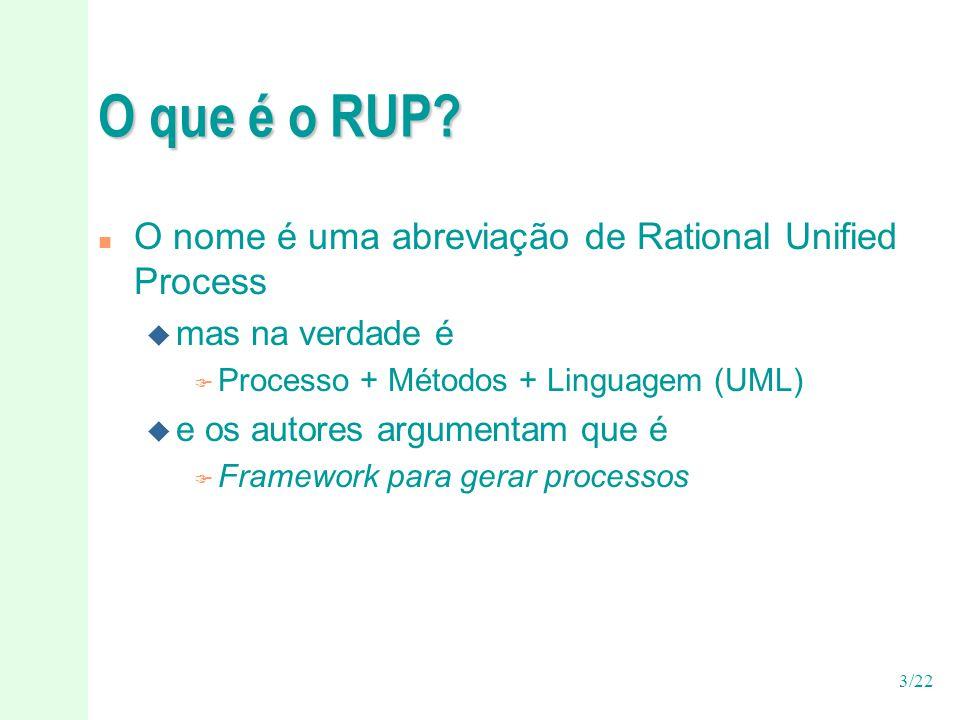 3/22 O que é o RUP? n O nome é uma abreviação de Rational Unified Process u mas na verdade é F Processo + Métodos + Linguagem (UML) u e os autores arg
