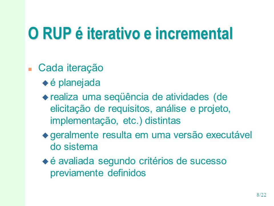 8/22 O RUP é iterativo e incremental n Cada iteração u é planejada u realiza uma seqüência de atividades (de elicitação de requisitos, análise e proje