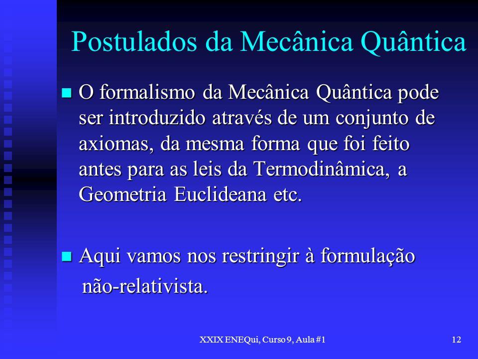XXIX ENEQui, Curso 9, Aula #112 Postulados da Mecânica Quântica O formalismo da Mecânica Quântica pode ser introduzido através de um conjunto de axiom