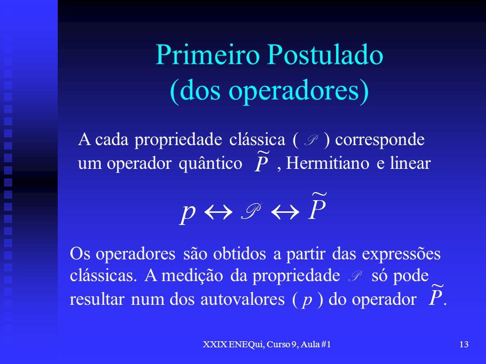 XXIX ENEQui, Curso 9, Aula #113 Primeiro Postulado (dos operadores) A cada propriedade clássica ( P ) corresponde um operador quântico, Hermitiano e l