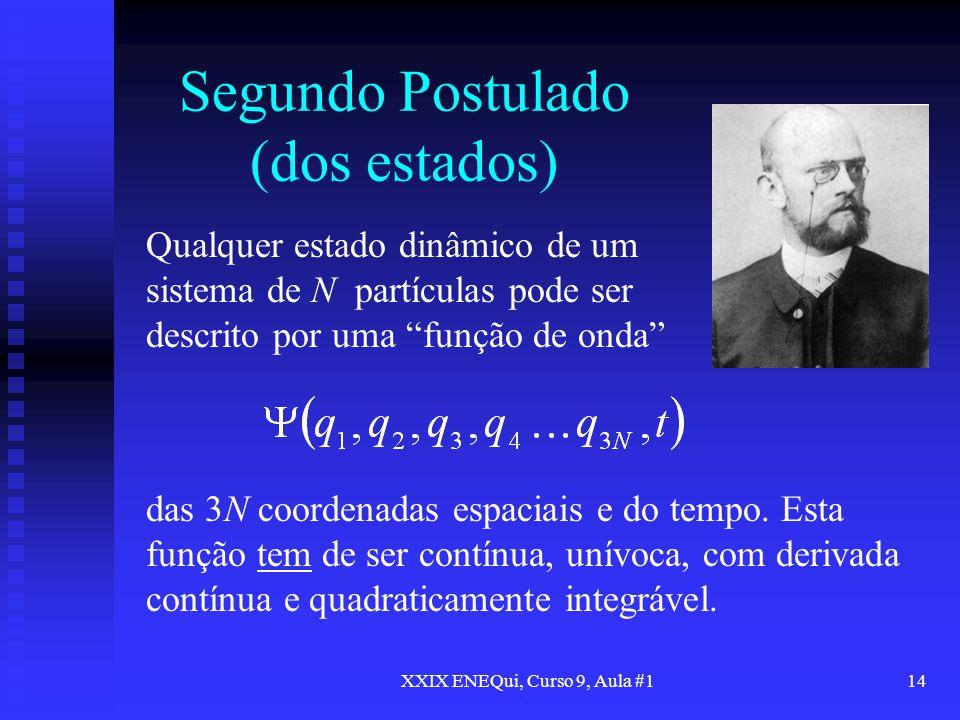 XXIX ENEQui, Curso 9, Aula #114 Segundo Postulado (dos estados) Qualquer estado dinâmico de um sistema de N partículas pode ser descrito por uma funçã