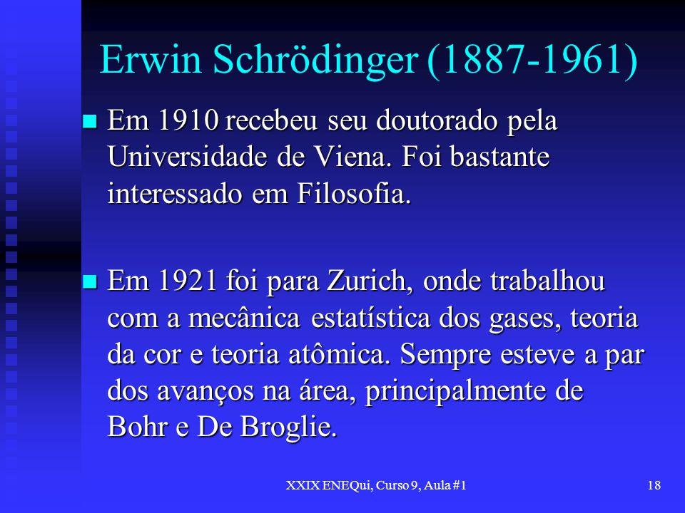 XXIX ENEQui, Curso 9, Aula #118 Erwin Schrödinger (1887-1961) Em 1910 recebeu seu doutorado pela Universidade de Viena. Foi bastante interessado em Fi