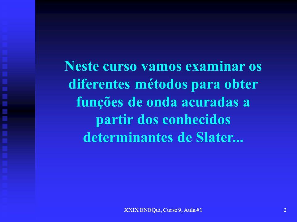 XXIX ENEQui, Curso 9, Aula #12 Neste curso vamos examinar os diferentes métodos para obter funções de onda acuradas a partir dos conhecidos determinan