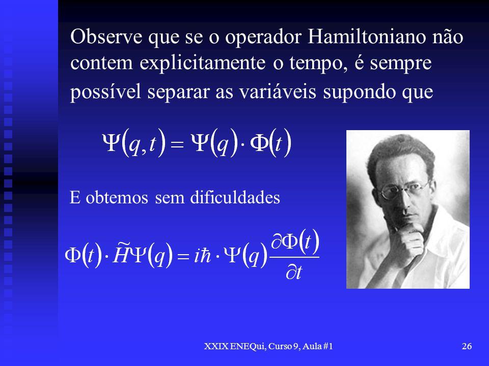 XXIX ENEQui, Curso 9, Aula #126 Observe que se o operador Hamiltoniano não contem explicitamente o tempo, é sempre possível separar as variáveis supon