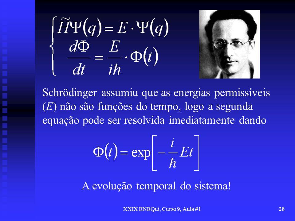 XXIX ENEQui, Curso 9, Aula #128 Schrödinger assumiu que as energias permissíveis (E) não são funções do tempo, logo a segunda equação pode ser resolvi