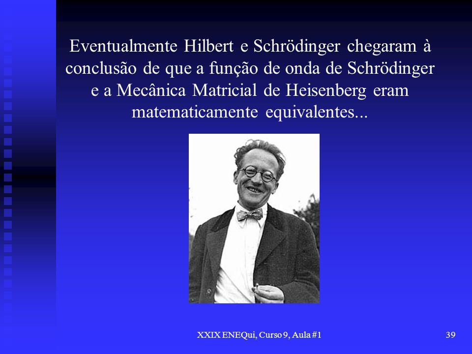 XXIX ENEQui, Curso 9, Aula #139 Eventualmente Hilbert e Schrödinger chegaram à conclusão de que a função de onda de Schrödinger e a Mecânica Matricial