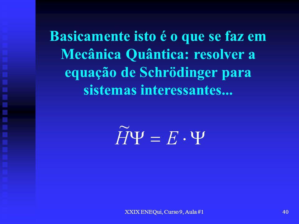 XXIX ENEQui, Curso 9, Aula #140 Basicamente isto é o que se faz em Mecânica Quântica: resolver a equação de Schrödinger para sistemas interessantes...