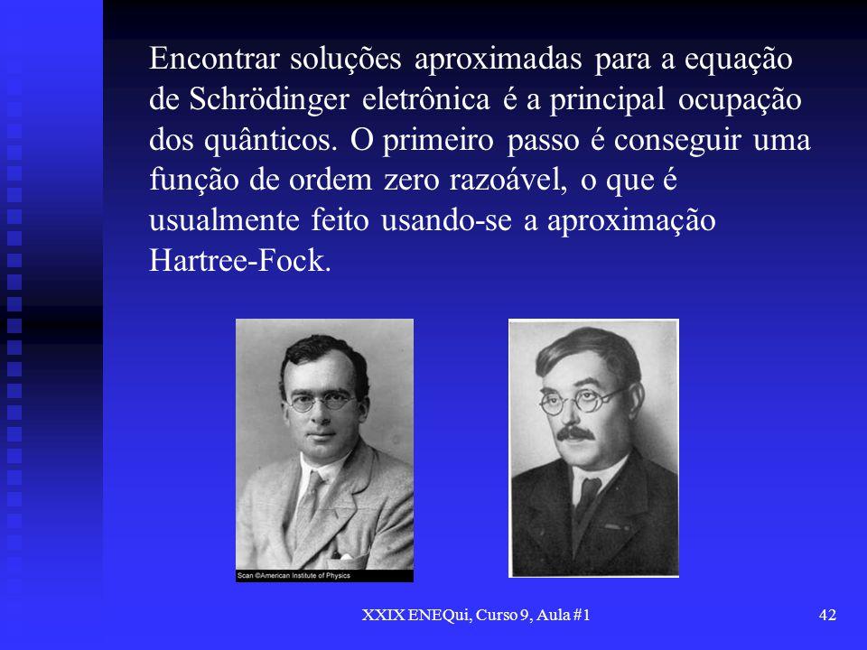 XXIX ENEQui, Curso 9, Aula #142 Encontrar soluções aproximadas para a equação de Schrödinger eletrônica é a principal ocupação dos quânticos. O primei