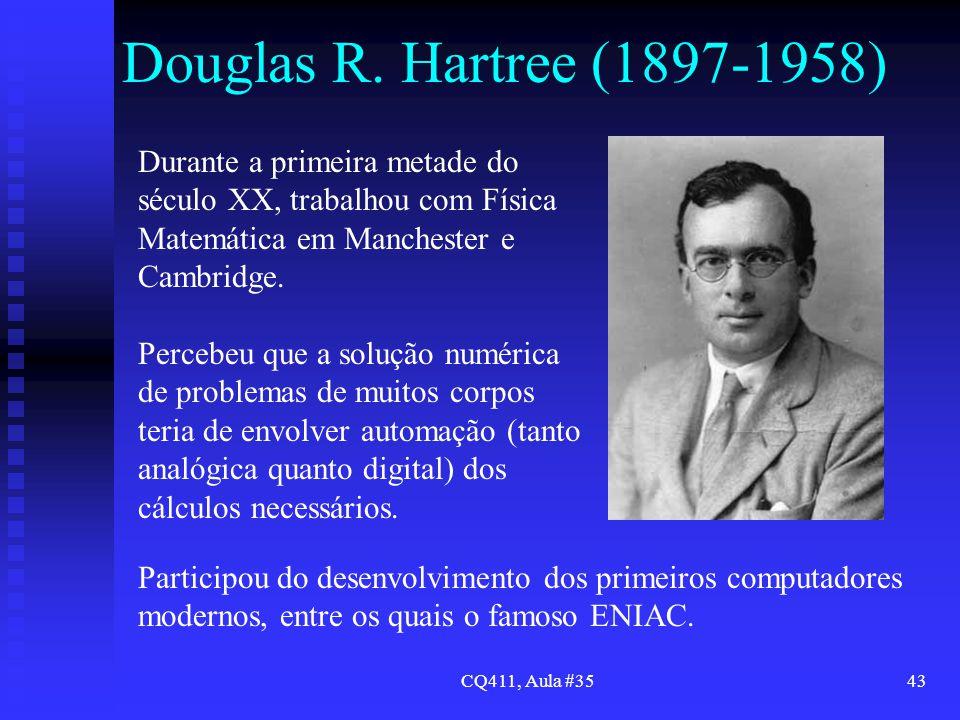 CQ411, Aula #3543 Douglas R. Hartree (1897-1958) Durante a primeira metade do século XX, trabalhou com Física Matemática em Manchester e Cambridge. Pe