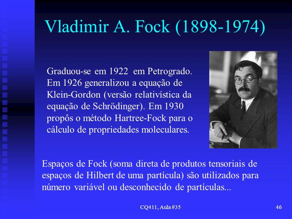 CQ411, Aula #3546 Vladimir A. Fock (1898-1974) Graduou-se em 1922 em Petrogrado. Em 1926 generalizou a equação de Klein-Gordon (versão relativística d