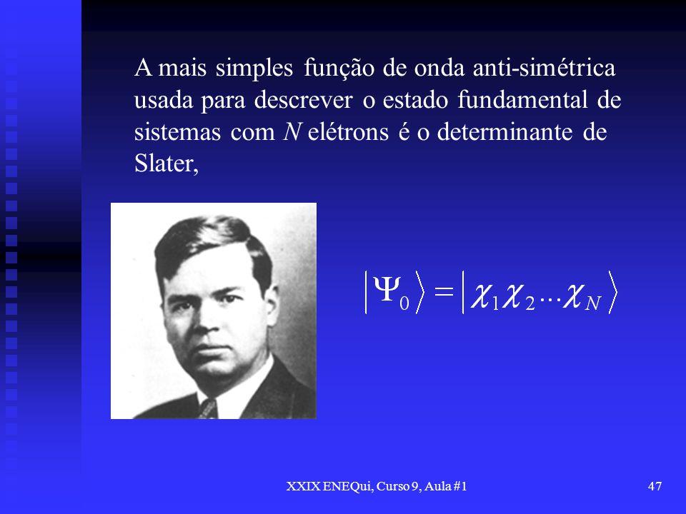 XXIX ENEQui, Curso 9, Aula #147 A mais simples função de onda anti-simétrica usada para descrever o estado fundamental de sistemas com N elétrons é o