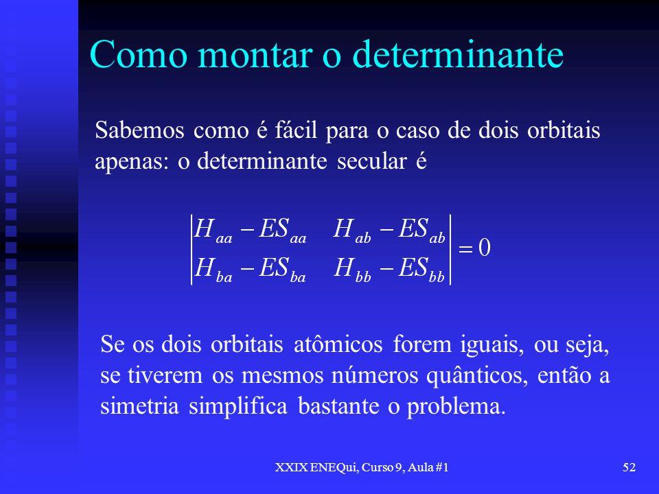 XXIX ENEQui, Curso 9, Aula #152 Como montar o determinante Sabemos como é fácil para o caso de dois orbitais apenas: o determinante secular é Se os do