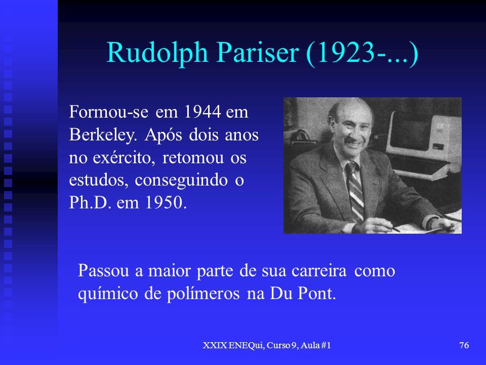 XXIX ENEQui, Curso 9, Aula #176 Rudolph Pariser (1923-...) Formou-se em 1944 em Berkeley. Após dois anos no exército, retomou os estudos, conseguindo