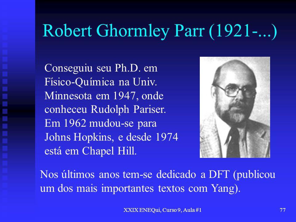 XXIX ENEQui, Curso 9, Aula #177 Robert Ghormley Parr (1921-...) Conseguiu seu Ph.D. em Físico-Química na Univ. Minnesota em 1947, onde conheceu Rudolp