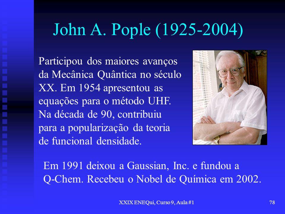 XXIX ENEQui, Curso 9, Aula #178 John A. Pople (1925-2004) Participou dos maiores avanços da Mecânica Quântica no século XX. Em 1954 apresentou as equa