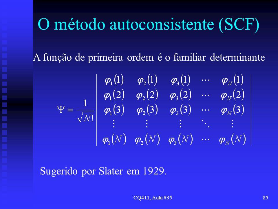 CQ411, Aula #3585 O método autoconsistente (SCF) A função de primeira ordem é o familiar determinante Sugerido por Slater em 1929.