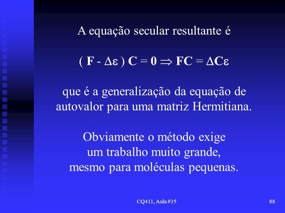 CQ411, Aula #3588 A equação secular resultante é ( F - ) C = 0 FC = C que é a generalização da equação de autovalor para uma matriz Hermitiana. Obviam