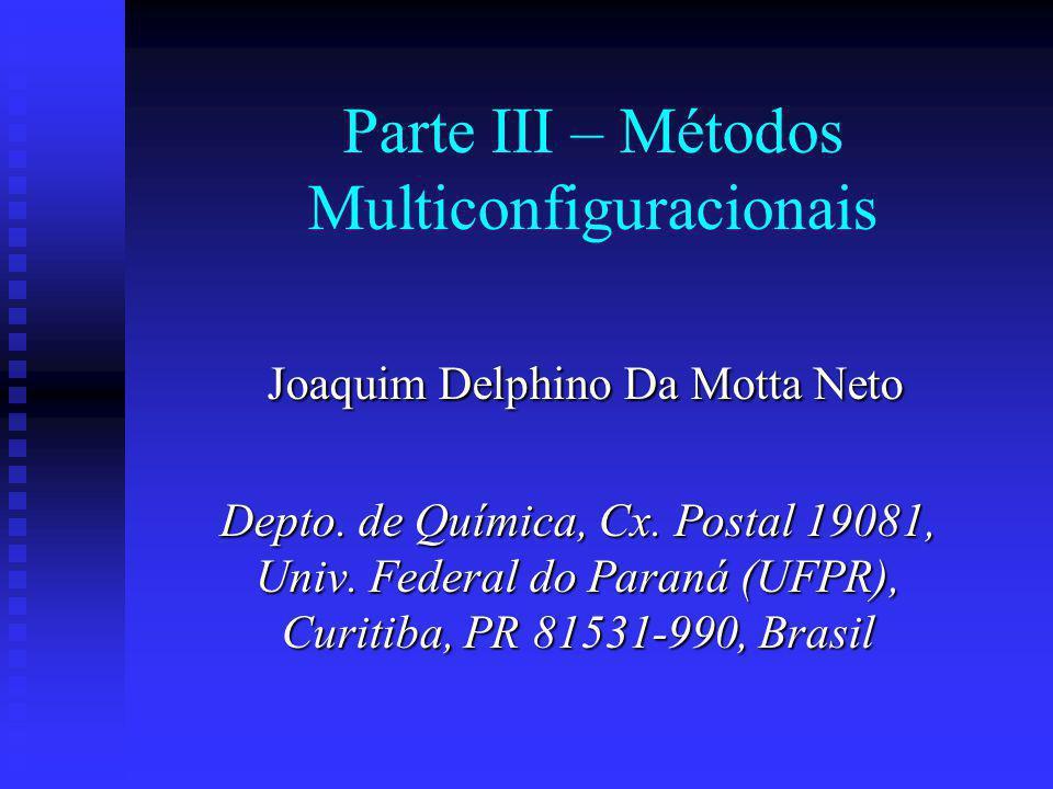 Parte III – Métodos Multiconfiguracionais Joaquim Delphino Da Motta Neto Joaquim Delphino Da Motta Neto Depto. de Química, Cx. Postal 19081, Univ. Fed