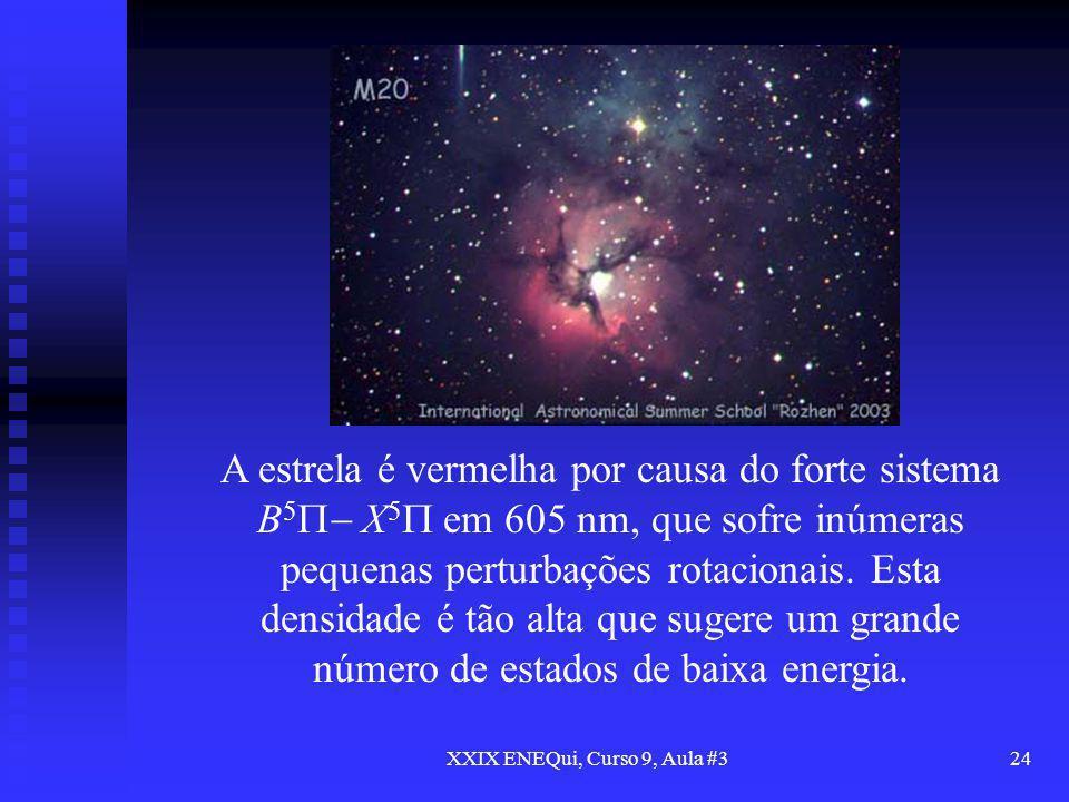 XXIX ENEQui, Curso 9, Aula #324 A estrela é vermelha por causa do forte sistema B 5 X 5 em 605 nm, que sofre inúmeras pequenas perturbações rotacionai