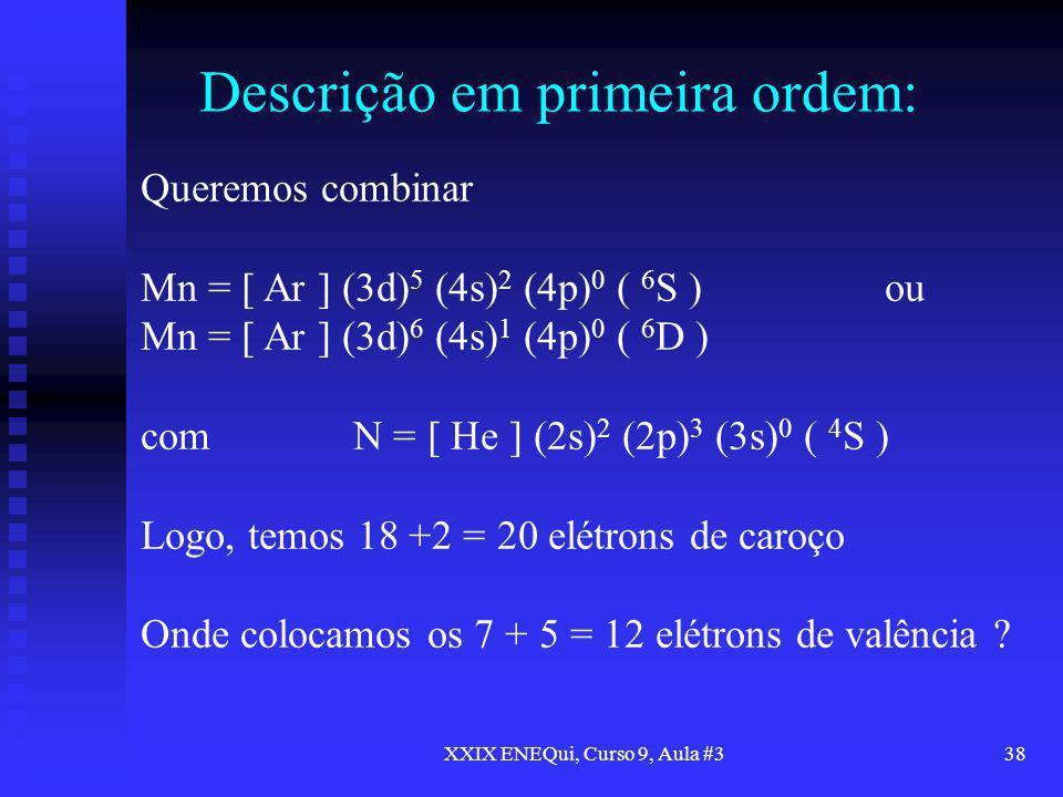 XXIX ENEQui, Curso 9, Aula #338 Descrição em primeira ordem: Queremos combinar Mn = [ Ar ] (3d) 5 (4s) 2 (4p) 0 ( 6 S )ou Mn = [ Ar ] (3d) 6 (4s) 1 (4