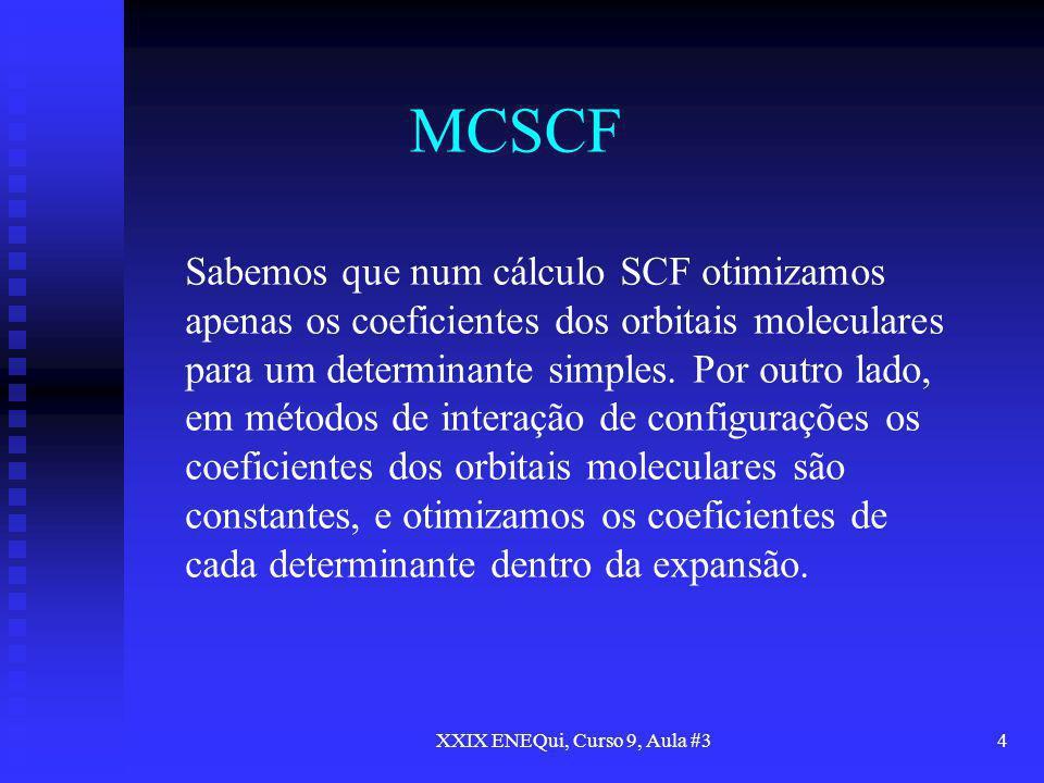 XXIX ENEQui, Curso 9, Aula #34 MCSCF Sabemos que num cálculo SCF otimizamos apenas os coeficientes dos orbitais moleculares para um determinante simpl