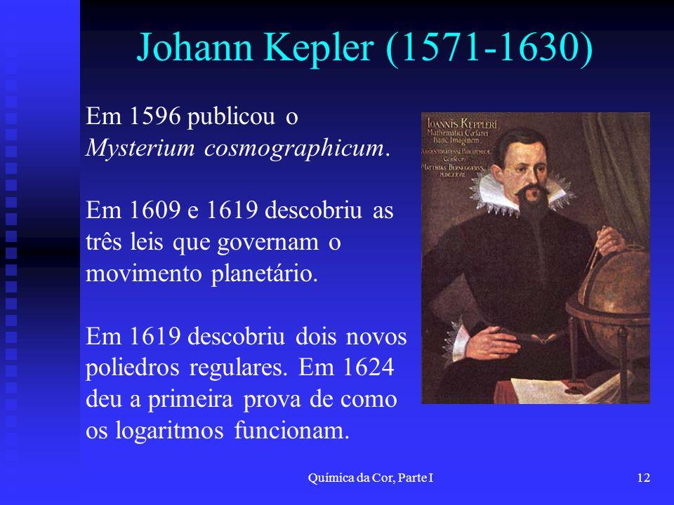 Química da Cor, Parte I12 Johann Kepler (1571-1630) Em 1596 publicou o Mysterium cosmographicum. Em 1609 e 1619 descobriu as três leis que governam o