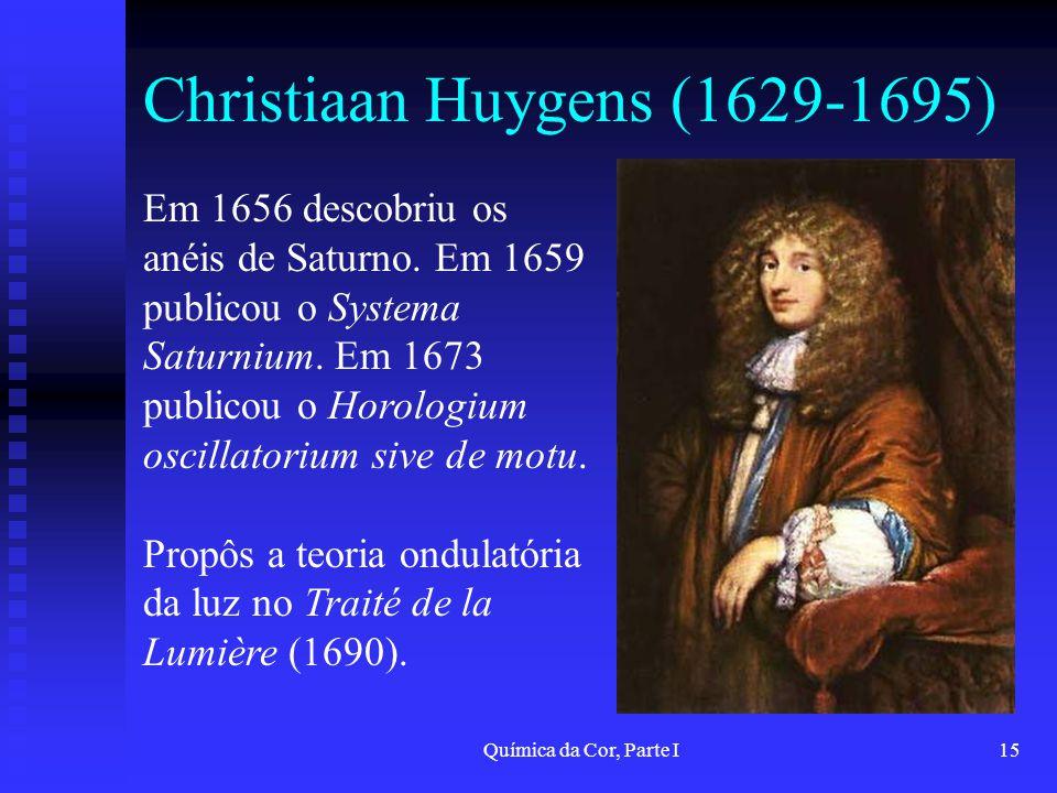 Química da Cor, Parte I15 Christiaan Huygens (1629-1695) Em 1656 descobriu os anéis de Saturno. Em 1659 publicou o Systema Saturnium. Em 1673 publicou
