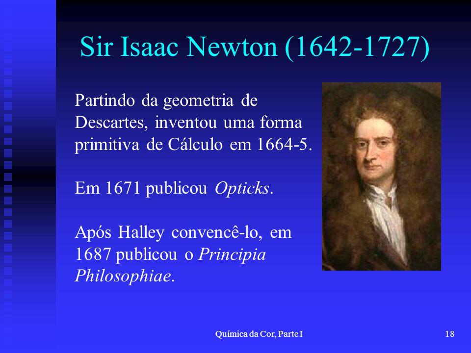 Química da Cor, Parte I18 Sir Isaac Newton (1642-1727) Partindo da geometria de Descartes, inventou uma forma primitiva de Cálculo em 1664-5. Em 1671