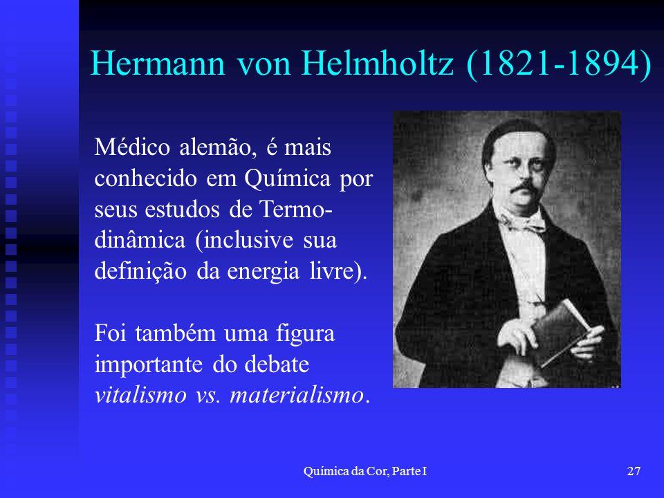 Química da Cor, Parte I27 Hermann von Helmholtz (1821-1894) Médico alemão, é mais conhecido em Química por seus estudos de Termo- dinâmica (inclusive