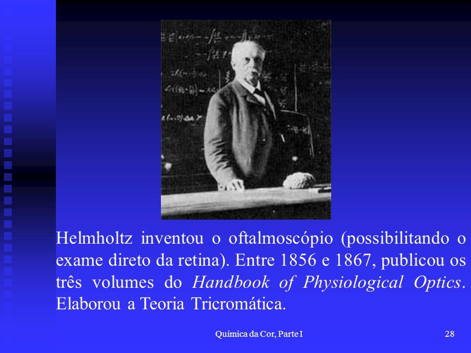 Química da Cor, Parte I28 Helmholtz inventou o oftalmoscópio (possibilitando o exame direto da retina). Entre 1856 e 1867, publicou os três volumes do