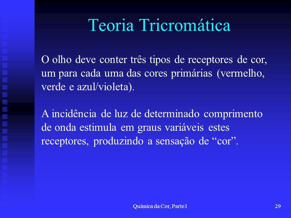 Química da Cor, Parte I29 Teoria Tricromática O olho deve conter três tipos de receptores de cor, um para cada uma das cores primárias (vermelho, verd
