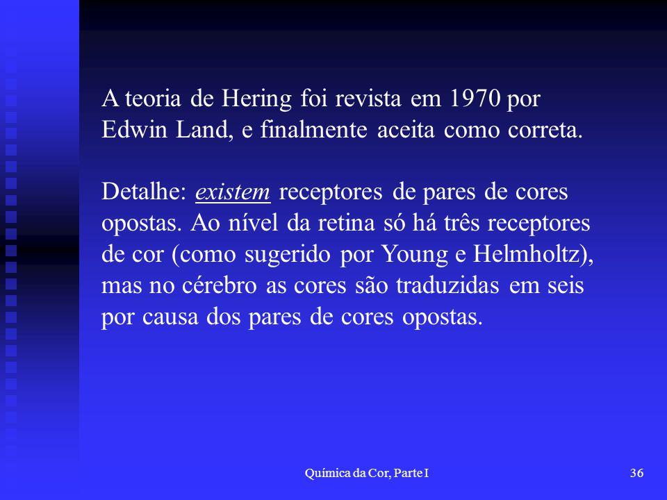 Química da Cor, Parte I36 A teoria de Hering foi revista em 1970 por Edwin Land, e finalmente aceita como correta. Detalhe: existem receptores de pare
