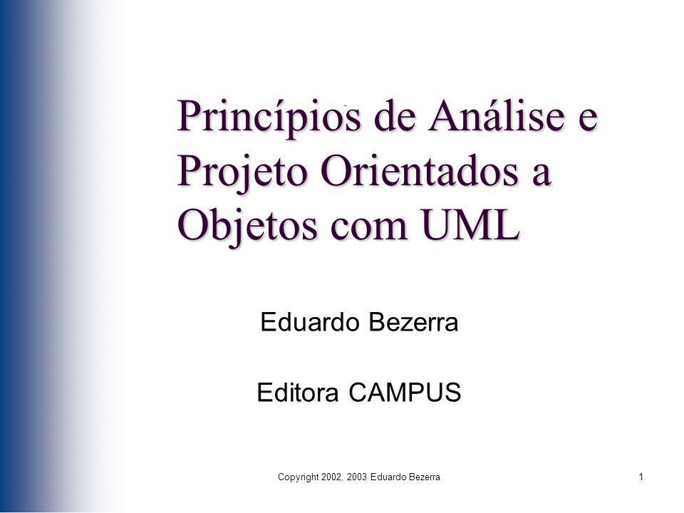 Copyright 2002, 2003 Eduardo Bezerra1 Princípios de Análise e Projeto Orientados a Objetos com UML Eduardo Bezerra Editora CAMPUS