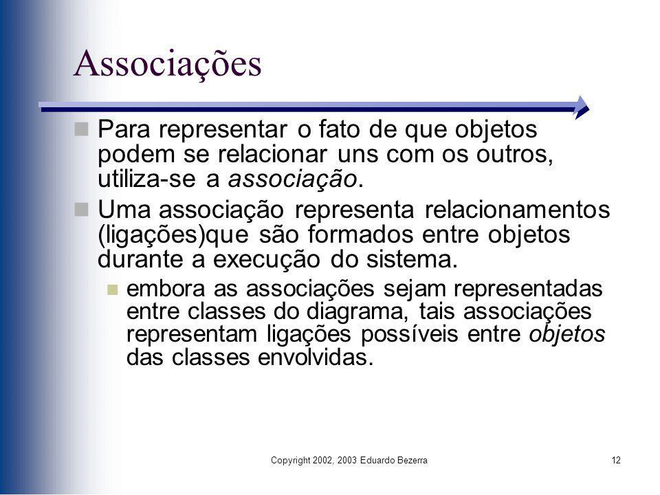Copyright 2002, 2003 Eduardo Bezerra12 Associações Para representar o fato de que objetos podem se relacionar uns com os outros, utiliza-se a associaç