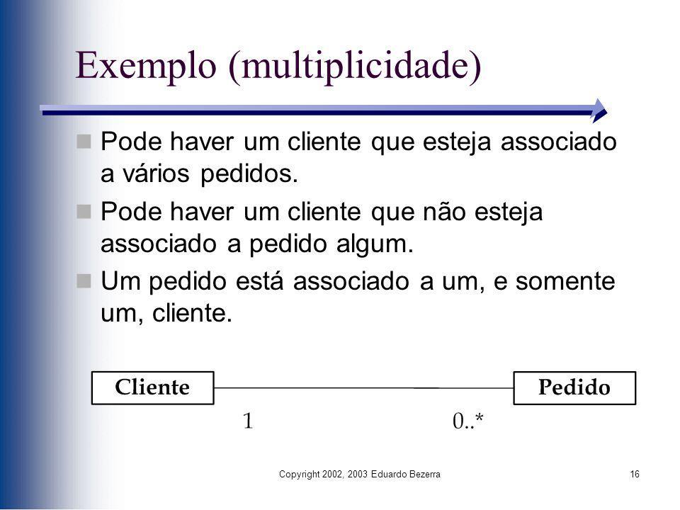 Copyright 2002, 2003 Eduardo Bezerra16 Exemplo (multiplicidade) Pode haver um cliente que esteja associado a vários pedidos. Pode haver um cliente que