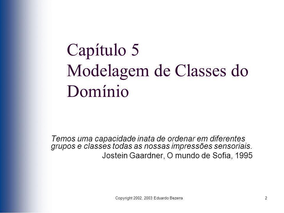 Copyright 2002, 2003 Eduardo Bezerra2 Capítulo 5 Modelagem de Classes do Domínio Temos uma capacidade inata de ordenar em diferentes grupos e classes